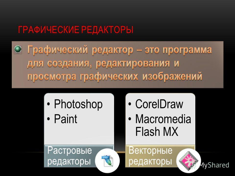 ГРАФИЧЕСКИЕ РЕДАКТОРЫ Photoshop Paint Растровые редакторы CorelDraw Macromedia Flash MX Векторные редакторы