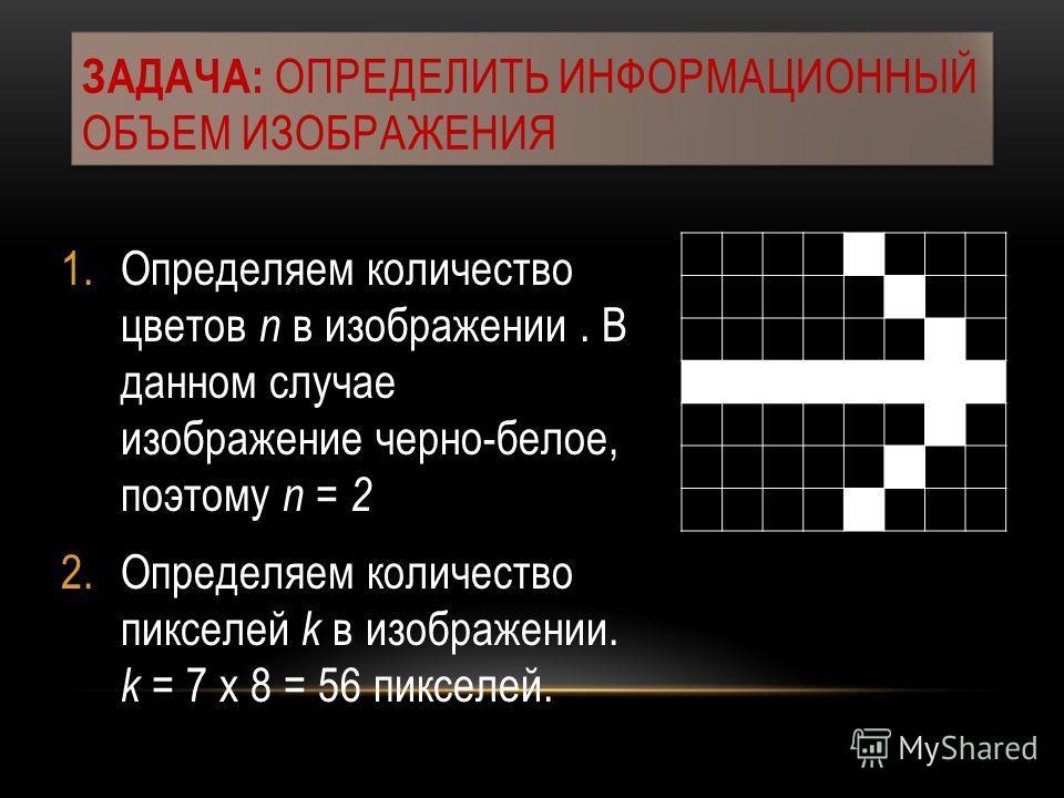 1.Определяем количество цветов n в изображении. В данном случае изображение черно-белое, поэтому n = 2 2.Определяем количество пикселей k в изображении. k = 7 х 8 = 56 пикселей. ЗАДАЧА: ОПРЕДЕЛИТЬ ИНФОРМАЦИОННЫЙ ОБЪЕМ ИЗОБРАЖЕНИЯ