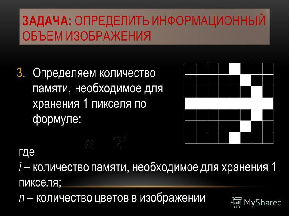3.Определяем количество памяти, необходимое для хранения 1 пикселя по формуле: ЗАДАЧА: ОПРЕДЕЛИТЬ ИНФОРМАЦИОННЫЙ ОБЪЕМ ИЗОБРАЖЕНИЯ где i – количество памяти, необходимое для хранения 1 пикселя; n – количество цветов в изображении
