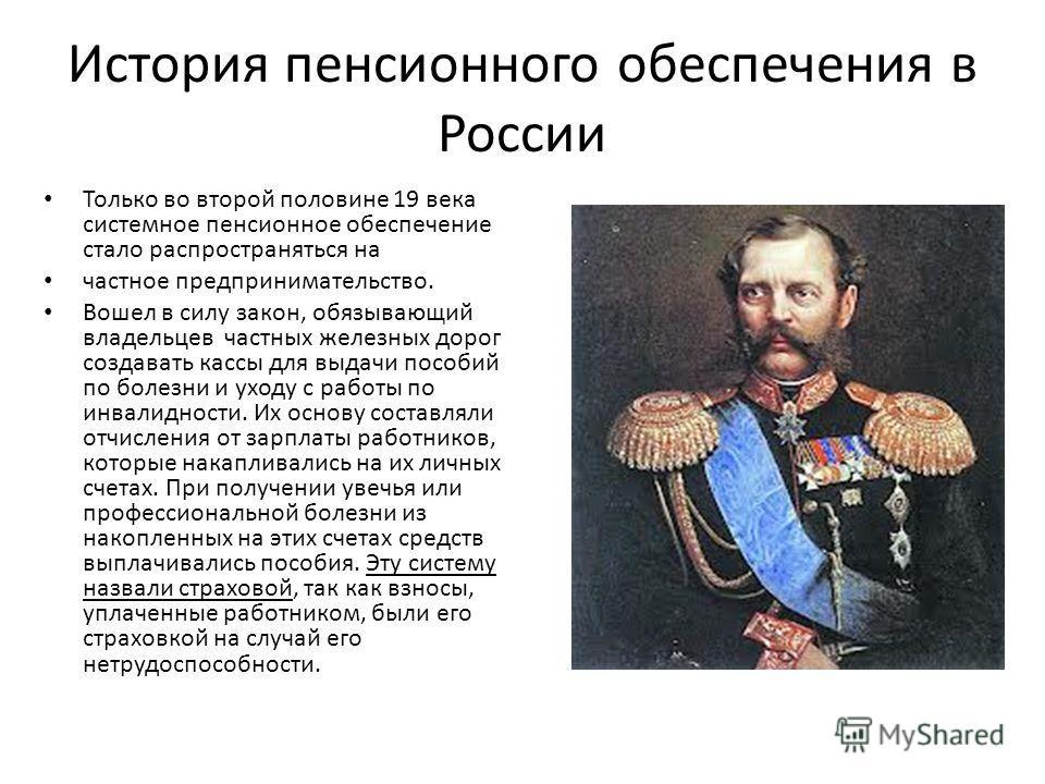 История пенсионного обеспечения в России Только во второй половине 19 века системное пенсионное обеспечение стало распространяться на частное предпринимательство. Вошел в силу закон, обязывающий владельцев частных железных дорог создавать кассы для в