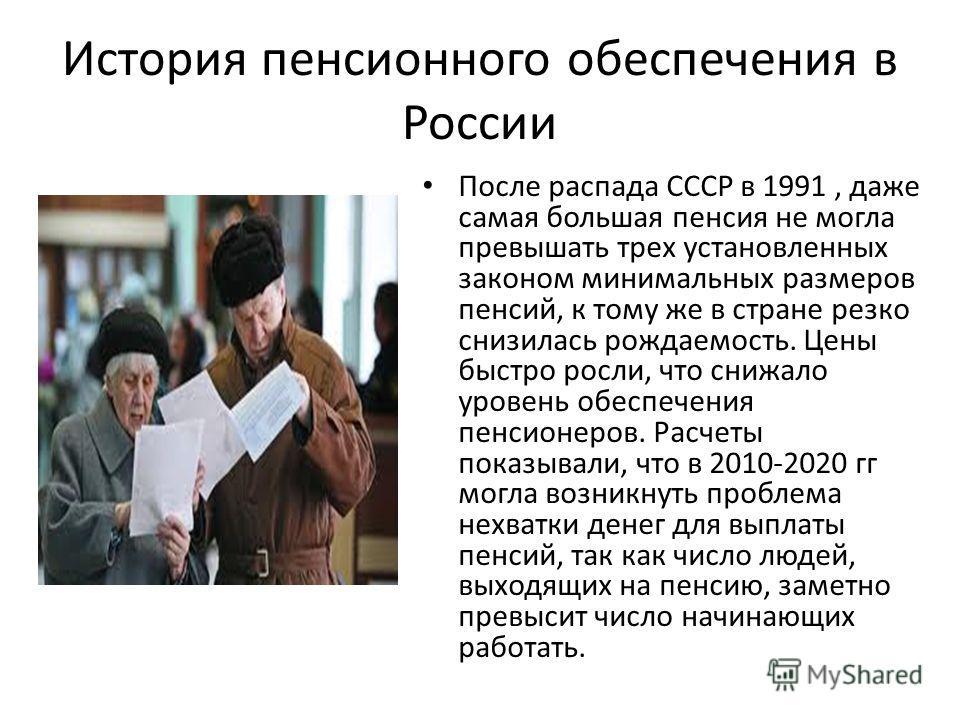 История пенсионного обеспечения в России После распада СССР в 1991, даже самая большая пенсия не могла превышать трех установленных законом минимальных размеров пенсий, к тому же в стране резко снизилась рождаемость. Цены быстро росли, что снижало ур