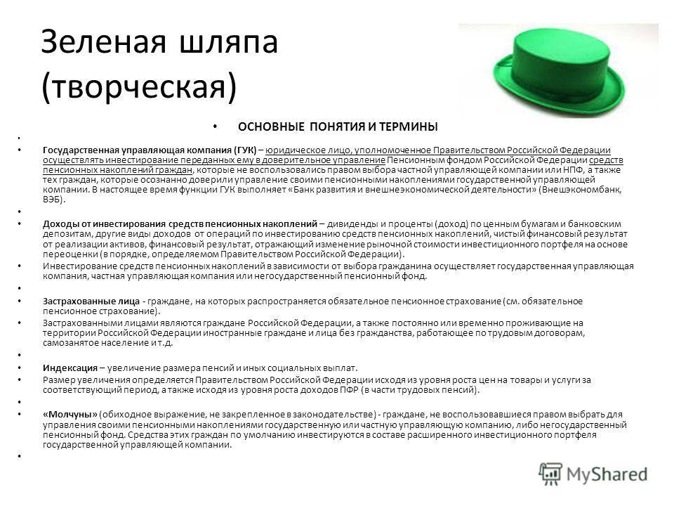 Зеленая шляпа (творческая) ОСНОВНЫЕ ПОНЯТИЯ И ТЕРМИНЫ Государственная управляющая компания (ГУК) – юридическое лицо, уполномоченное Правительством Российской Федерации осуществлять инвестирование переданных ему в доверительное управление Пенсионным ф