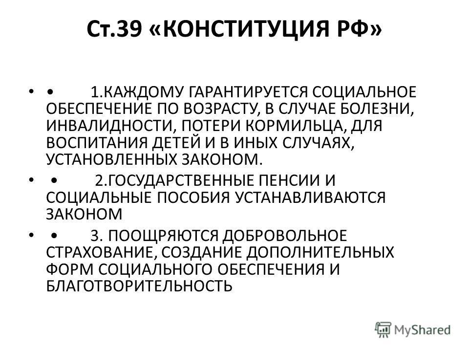 Ст.39 «КОНСТИТУЦИЯ РФ» 1.КАЖДОМУ ГАРАНТИРУЕТСЯ СОЦИАЛЬНОЕ ОБЕСПЕЧЕНИЕ ПО ВОЗРАСТУ, В СЛУЧАЕ БОЛЕЗНИ, ИНВАЛИДНОСТИ, ПОТЕРИ КОРМИЛЬЦА, ДЛЯ ВОСПИТАНИЯ ДЕТЕЙ И В ИНЫХ СЛУЧАЯХ, УСТАНОВЛЕННЫХ ЗАКОНОМ. 2.ГОСУДАРСТВЕННЫЕ ПЕНСИИ И СОЦИАЛЬНЫЕ ПОСОБИЯ УСТАНАВЛИ