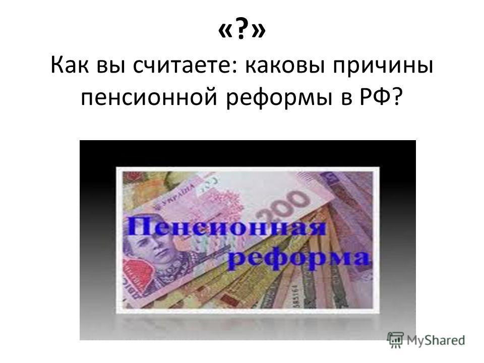 «?» Как вы считаете: каковы причины пенсионной реформы в РФ?