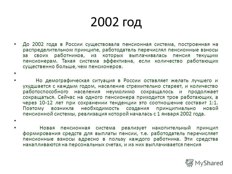 2002 год До 2002 года в России существовала пенсионная система, построенная на распределительном принципе, работодатель перечислял пенсионные взносы за своих работников, из которых выплачивалась пенсия текущим пенсионерам. Такая система эффективна, е