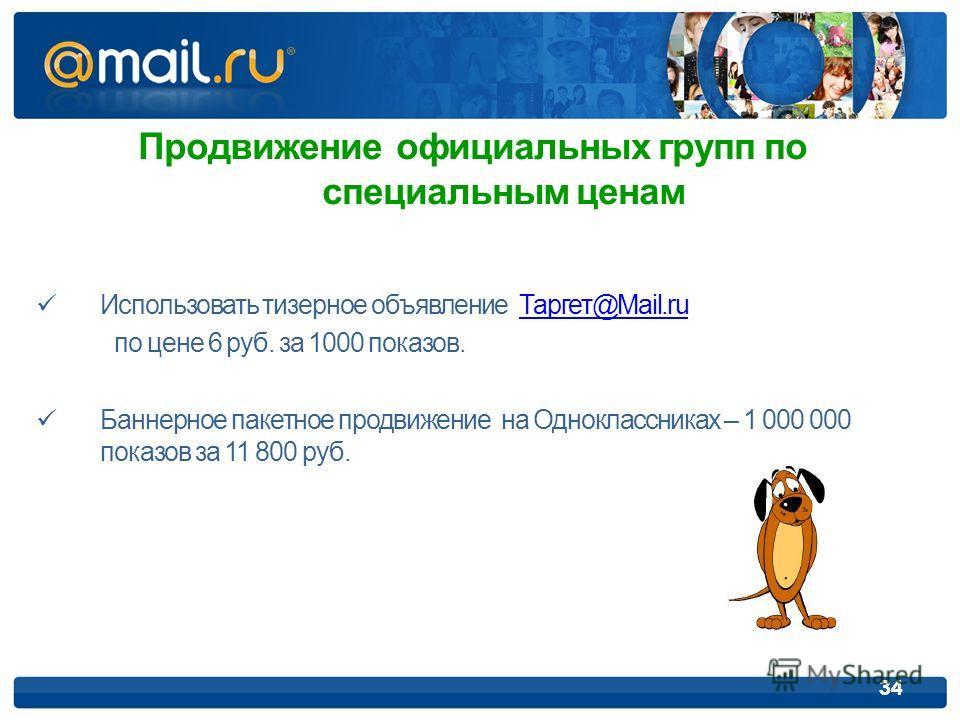 34 Продвижение официальных групп по специальным ценам Использовать тизерное объявление Таргет@Mail.ruТаргет@Mail.ru по цене 6 руб. за 1000 показов. Баннерное пакетное продвижение на Одноклассниках – 1 000 000 показов за 11 800 руб.
