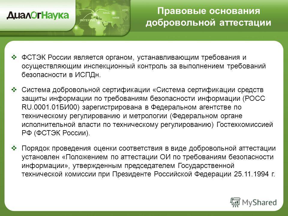 Правовые основания добровольной аттестации ФСТЭК России является органом, устанавливающим требования и осуществляющим инспекционный контроль за выполнением требований безопасности в ИСПДн. Система добровольной сертификации «Система сертификации средс