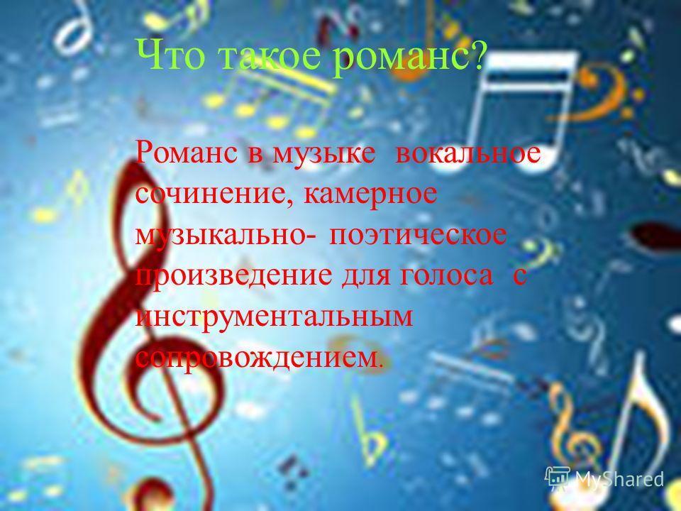 Что такое романс ? Романс в музыке вокальное сочинение, камерное музыкально - поэтическое произведение для голоса с инструментальным сопровождением.