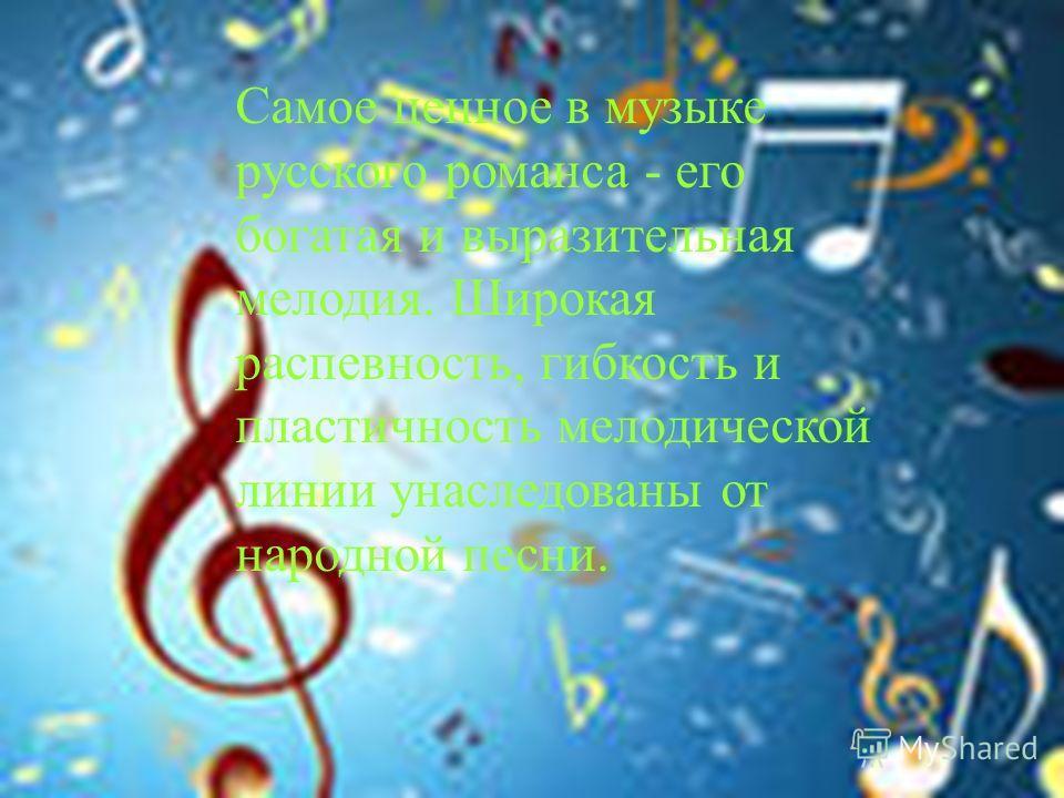 Самое ценное в музыке русского романса - его богатая и выразительная мелодия. Широкая распевность, гибкость и пластичность мелодической линии унаследованы от народной песни.