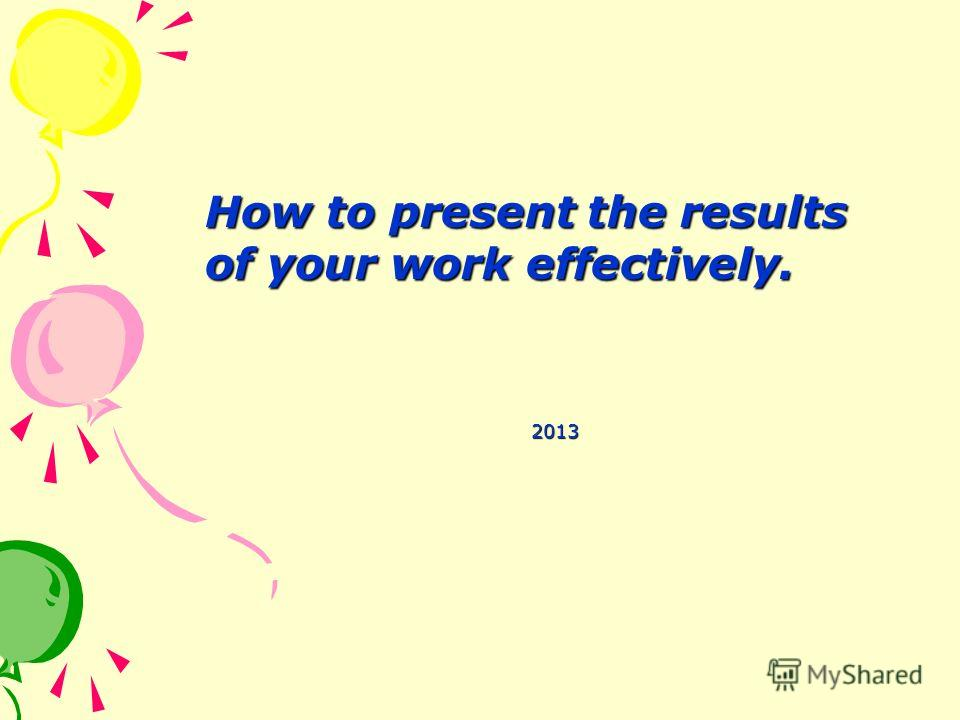 How to present the results of your work effectively. How to present the results of your work effectively. 2013