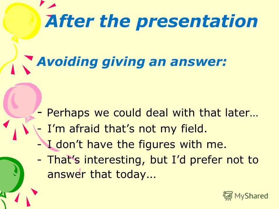 After the presentation Avoiding giving an answer: - Perhaps we could deal with that later… -Im afraid thats not my field. -I dont have the figures with me. -Thats interesting, but Id prefer not to answer that today …