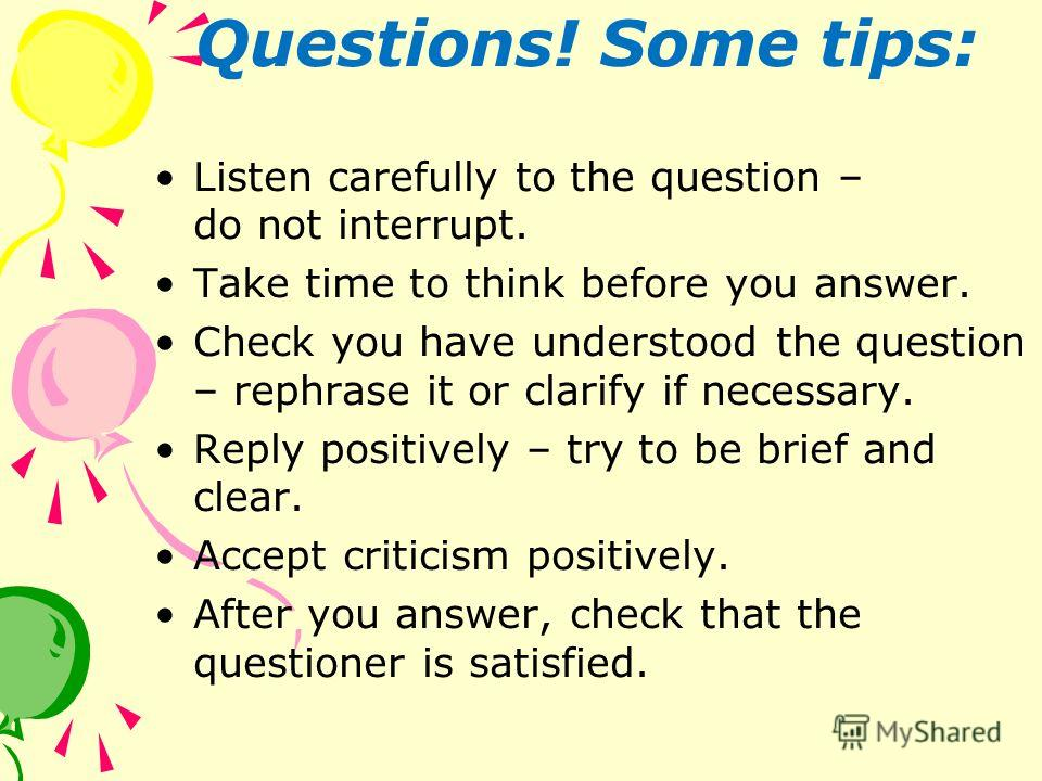 Questions! Some tips: Listen carefully to the question – do not interrupt. Take time to think before you answer. Check you have understood the question – rephrase it or clarify if necessary. Reply positively – try to be brief and clear. Accept critic