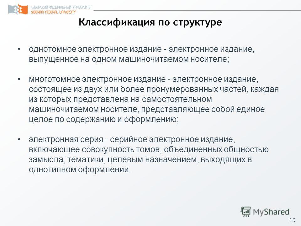 19 Классификация по структуре однотомное электронное издание - электронное издание, выпущенное на одном машиночитаемом носителе; многотомное электронное издание - электронное издание, состоящее из двух или более пронумерованных частей, каждая из кото