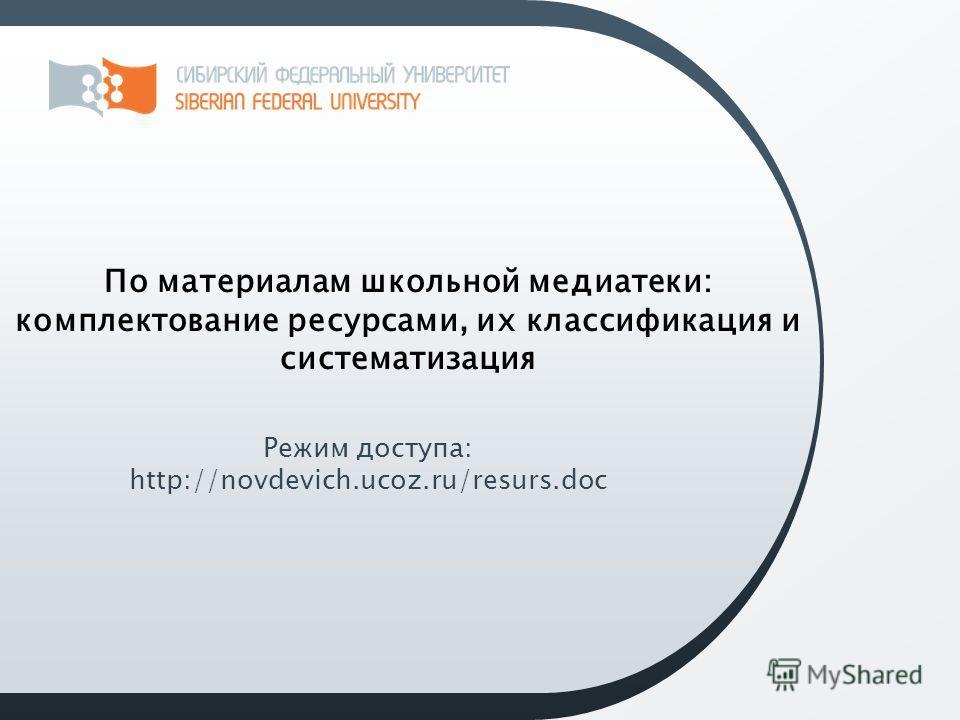 По материалам школьной медиатеки: комплектование ресурсами, их классификация и систематизация Режим доступа: http://novdevich.ucoz.ru/resurs.doc