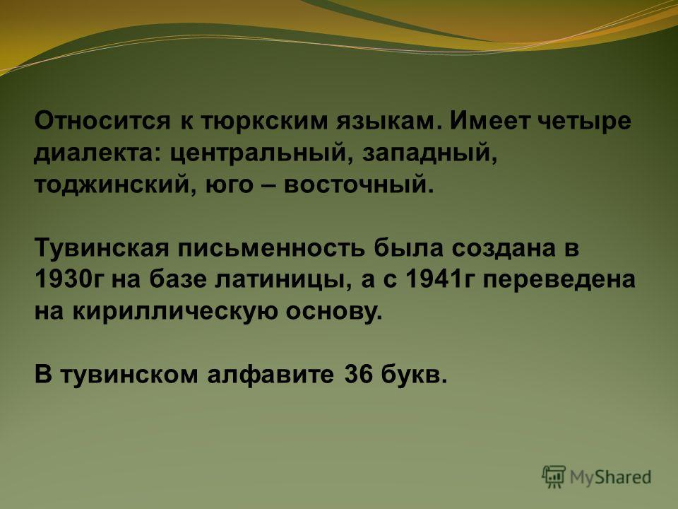 Относится к тюркским языкам. Имеет четыре диалекта: центральный, западный, тоджинский, юго – восточный. Тувинская письменность была создана в 1930г на базе латиницы, а с 1941г переведена на кириллическую основу. В тувинском алфавите 36 букв.