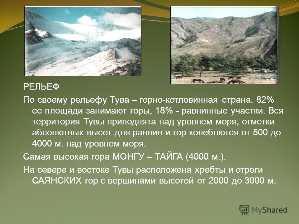 РЕЛЬЕФ По своему рельефу Тува – горно-котловинная страна. 82% ее площади занимают горы, 18% - равнинные участки. Вся территория Тувы приподнята над уровнем моря, отметки абсолютных высот для равнин и гор колеблются от 500 до 4000 м. над уровнем моря.