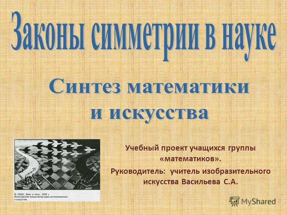 Учебный проект учащихся группы «математиков». Руководитель: учитель изобразительного искусства Васильева С.А.
