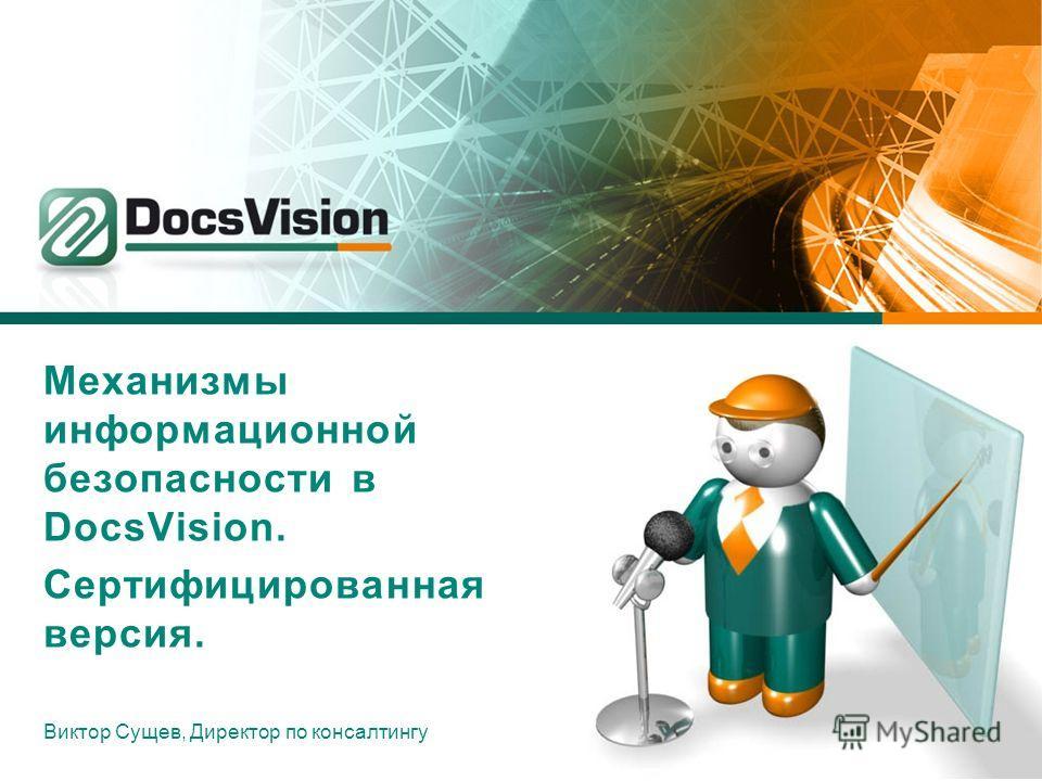 Механизмы информационной безопасности в DocsVision. Сертифицированная версия. Виктор Сущев, Директор по консалтингу
