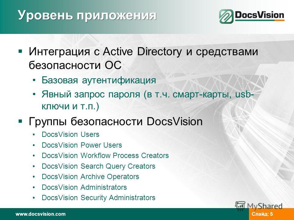 www.docsvision.comСлайд: 5 Уровень приложения Интеграция с Active Directory и средствами безопасности ОС Базовая аутентификация Явный запрос пароля (в т.ч. смарт-карты, usb- ключи и т.п.) Группы безопасности DocsVision DocsVision Users DocsVision Pow