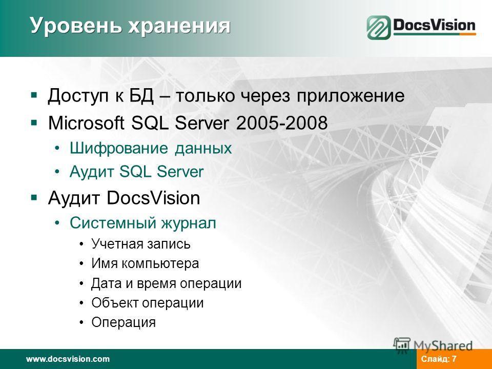 www.docsvision.comСлайд: 7 Уровень хранения Доступ к БД – только через приложение Microsoft SQL Server 2005-2008 Шифрование данных Аудит SQL Server Аудит DocsVision Системный журнал Учетная запись Имя компьютера Дата и время операции Объект операции