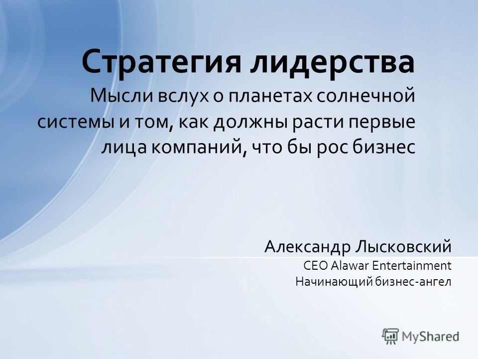 Александр Лысковский CEO Alawar Entertainment Начинающий бизнес-ангел Стратегия лидерства Мысли вслух о планетах солнечной системы и том, как должны расти первые лица компаний, что бы рос бизнес
