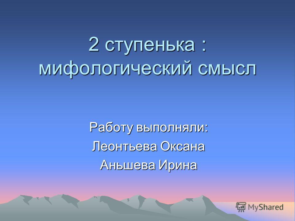 2 ступенька : мифологический смысл Работу выполняли: Леонтьева Оксана Аньшева Ирина