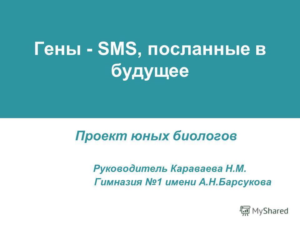 Гены - SMS, посланные в будущее Проект юных биологов Руководитель Караваева Н.М. Гимназия 1 имени А.Н.Барсукова