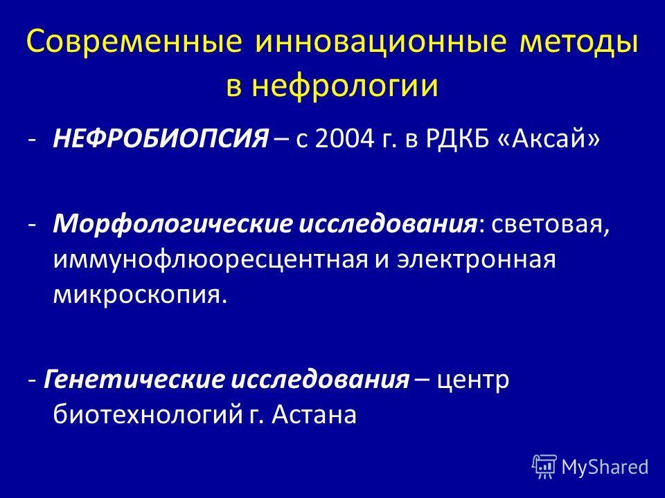 Современные инновационные методы в нефрологии -НЕФРОБИОПСИЯ – с 2004 г. в РДКБ «Аксай» -Морфологические исследования: световая, иммунофлюоресцентная и электронная микроскопия. - Генетические исследования – центр биотехнологий г. Астана