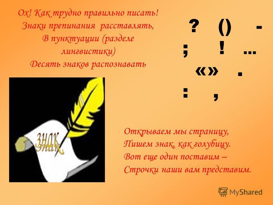 Ох! Как трудно правильно писать! Знаки препинания расставлять, В пунктуации (разделе лингвистики) Десять знаков распознавать Открываем мы страницу, Пишем знак, как голубицу. Вот еще один поставим – Строчки наши вам представим. ? () - ; ! … «». :,