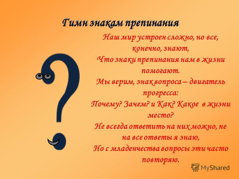 Наш мир устроен сложно, но все, конечно, знают, Что знаки препинания нам в жизни помогают. Мы верим, знак вопроса – двигатель прогресса: Почему? Зачем? и Как? Какое в жизни место? Не всегда ответить на них можно, не на все ответы я знаю, Но с младенч