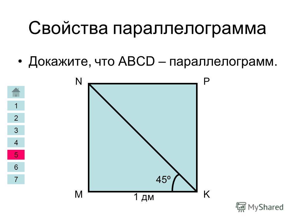 Свойства параллелограмма Докажите, что ABCD – параллелограмм. M NP K 1 дм 45º 1 2 3 4 5 6 7