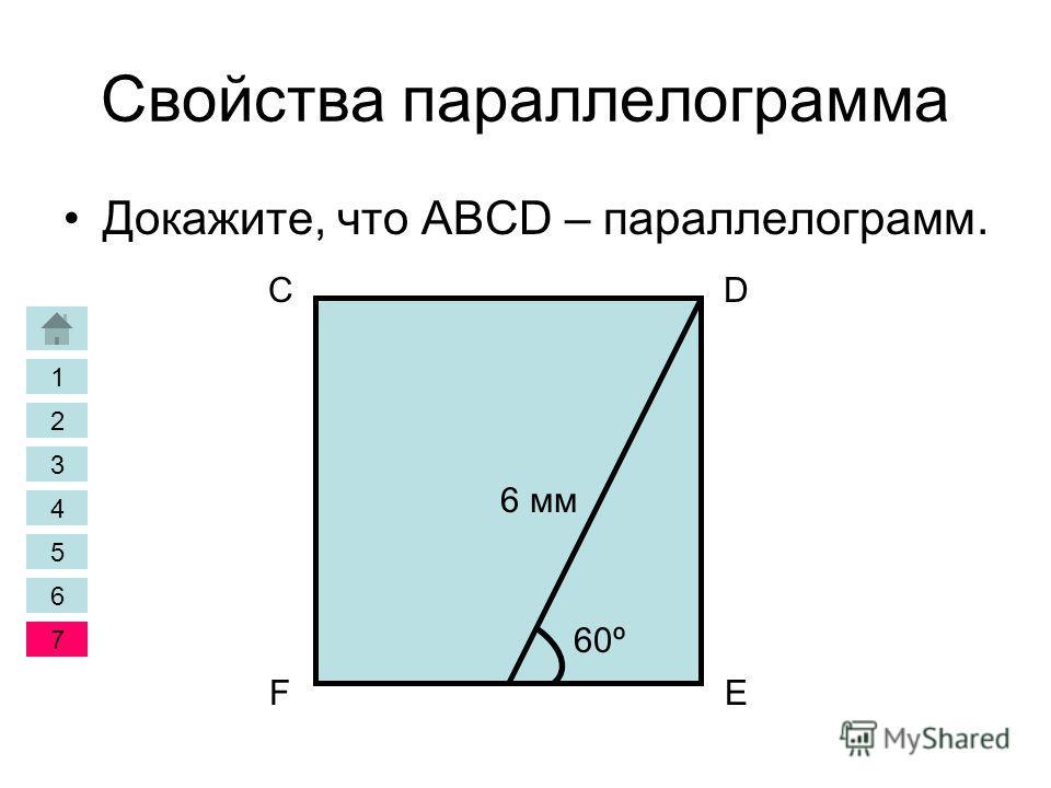 Свойства параллелограмма Докажите, что ABCD – параллелограмм. F CD E 6 мм 60º 1 2 3 4 5 6 7