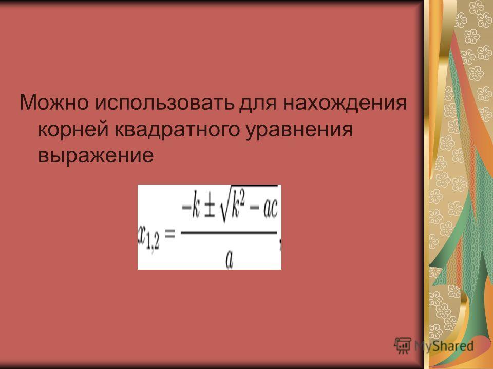 Можно использовать для нахождения корней квадратного уравнения выражение
