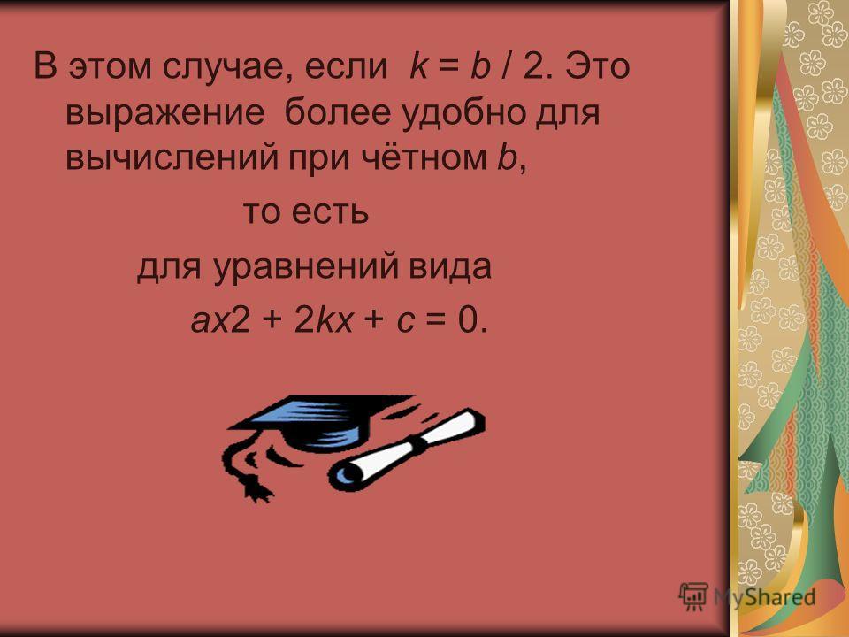 В этом случае, если k = b / 2. Это выражение более удобно для вычислений при чётном b, то есть для уравнений вида ax2 + 2kx + c = 0.
