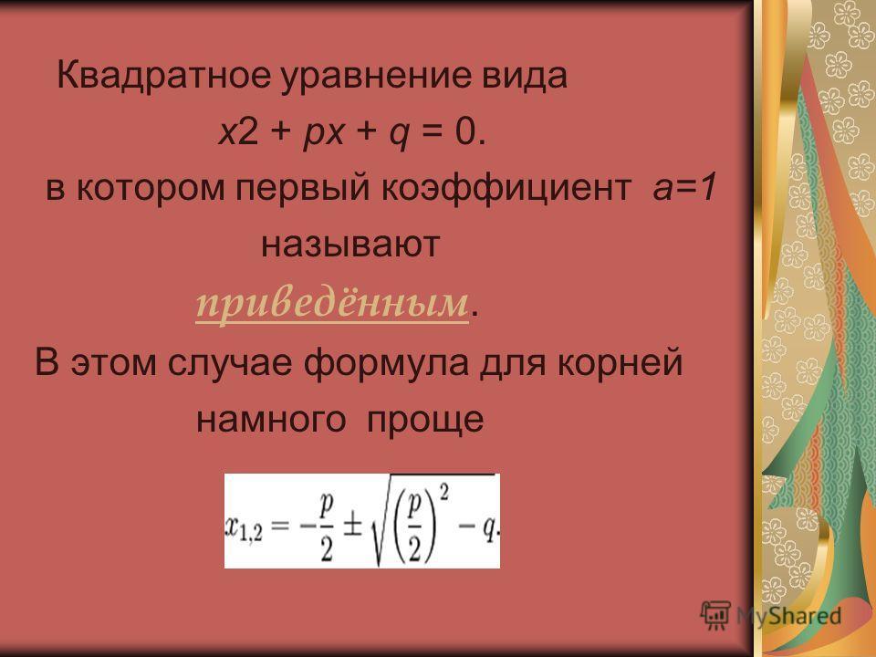 Квадратное уравнение вида x2 + px + q = 0. в котором первый коэффициент a=1 называют приведённым. В этом случае формула для корней намного проще