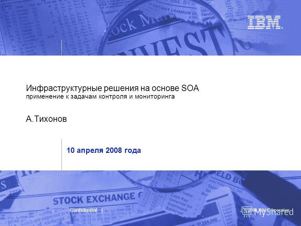 © 2008 IBM Corporation Confidential | Инфраструктурные решения на основе SOA применение к задачам контроля и мониторинга А.Тихонов 10 апреля 2008 года