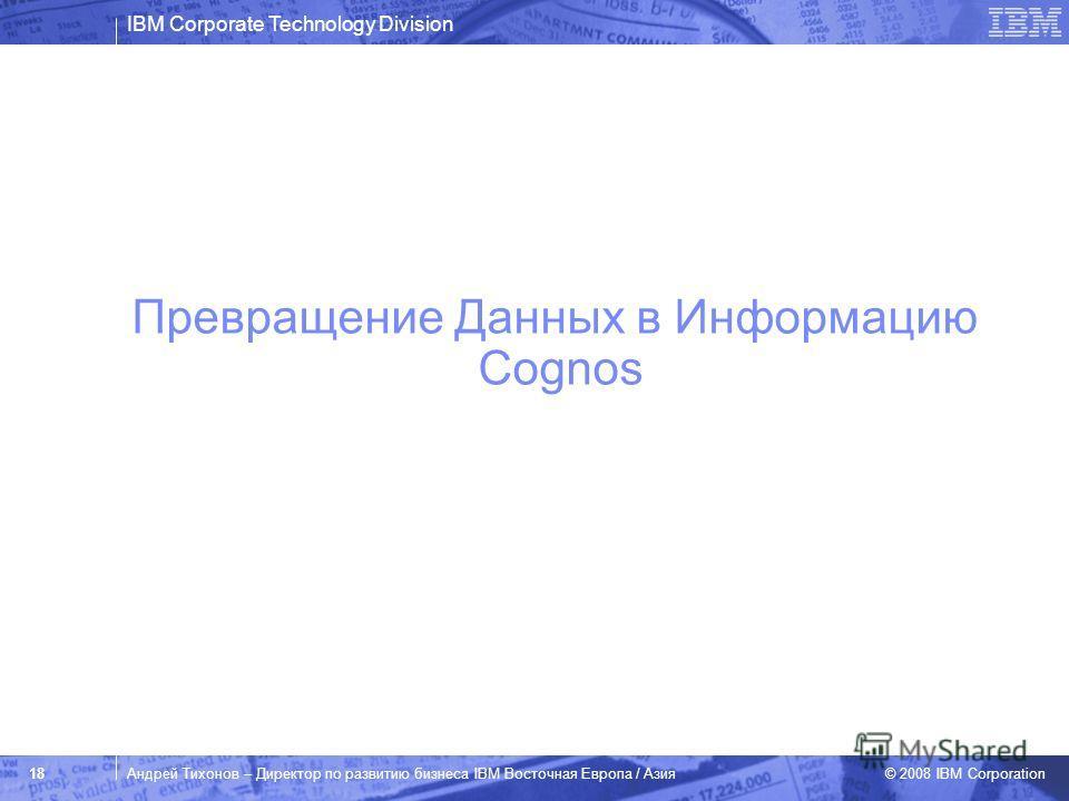 IBM Corporate Technology Division © 2008 IBM Corporation 18Андрей Тихонов – Директор по развитию бизнеса IBM Восточная Европа / Азия Превращение Данных в Информацию Cognos