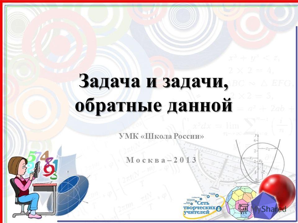 Задача и задачи, обратные данной УМК «Школа России» М о с к в а – 2 0 1 3