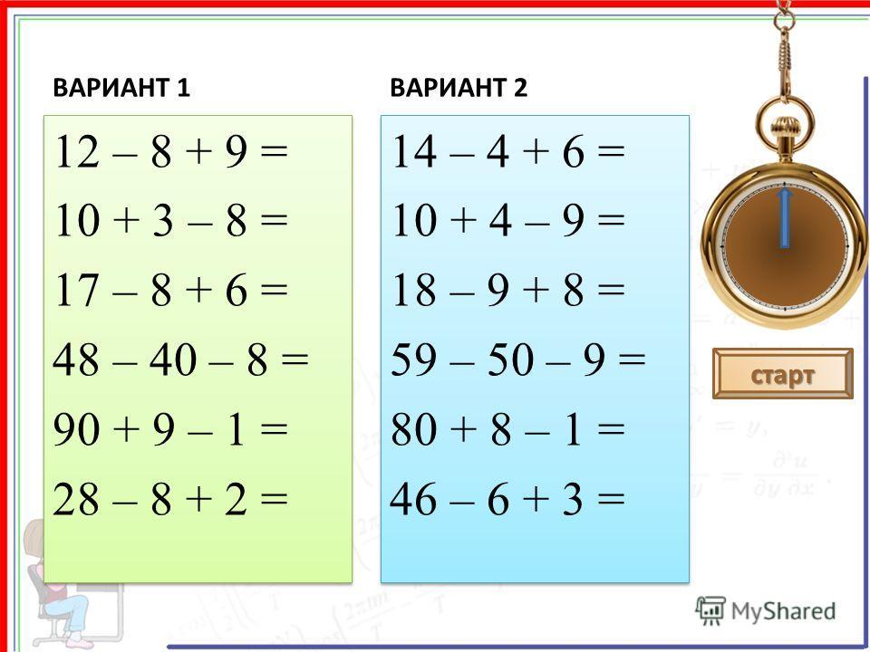 ВАРИАНТ 1 12 – 8 + 9 = 10 + 3 – 8 = 17 – 8 + 6 = 48 – 40 – 8 = 90 + 9 – 1 = 28 – 8 + 2 = 12 – 8 + 9 = 10 + 3 – 8 = 17 – 8 + 6 = 48 – 40 – 8 = 90 + 9 – 1 = 28 – 8 + 2 = ВАРИАНТ 2 14 – 4 + 6 = 10 + 4 – 9 = 18 – 9 + 8 = 59 – 50 – 9 = 80 + 8 – 1 = 46 – 6
