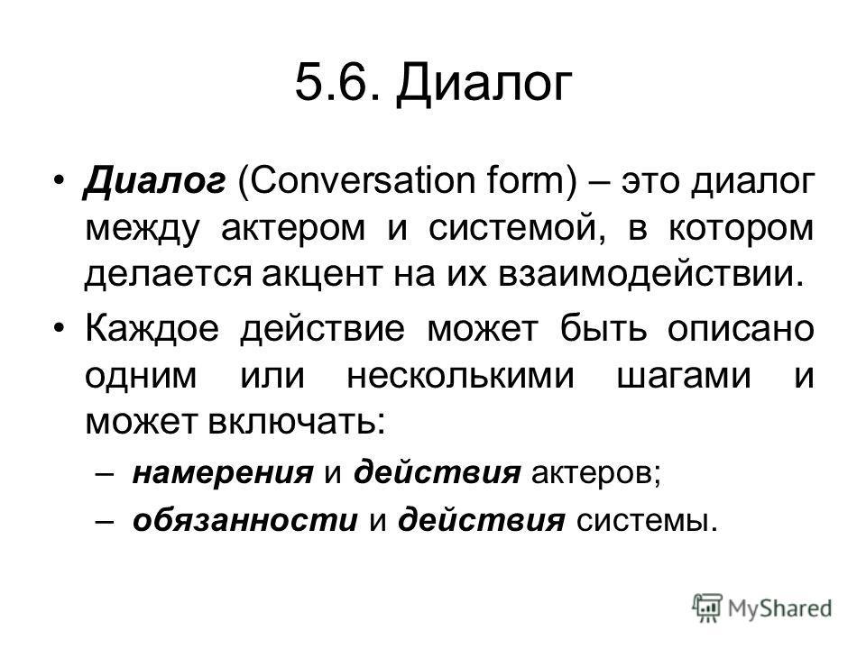 5.6. Диалог Диалог (Conversation form) – это диалог между актером и системой, в котором делается акцент на их взаимодействии. Каждое действие может быть описано одним или несколькими шагами и может включать: – намерения и действия актеров; – обязанно