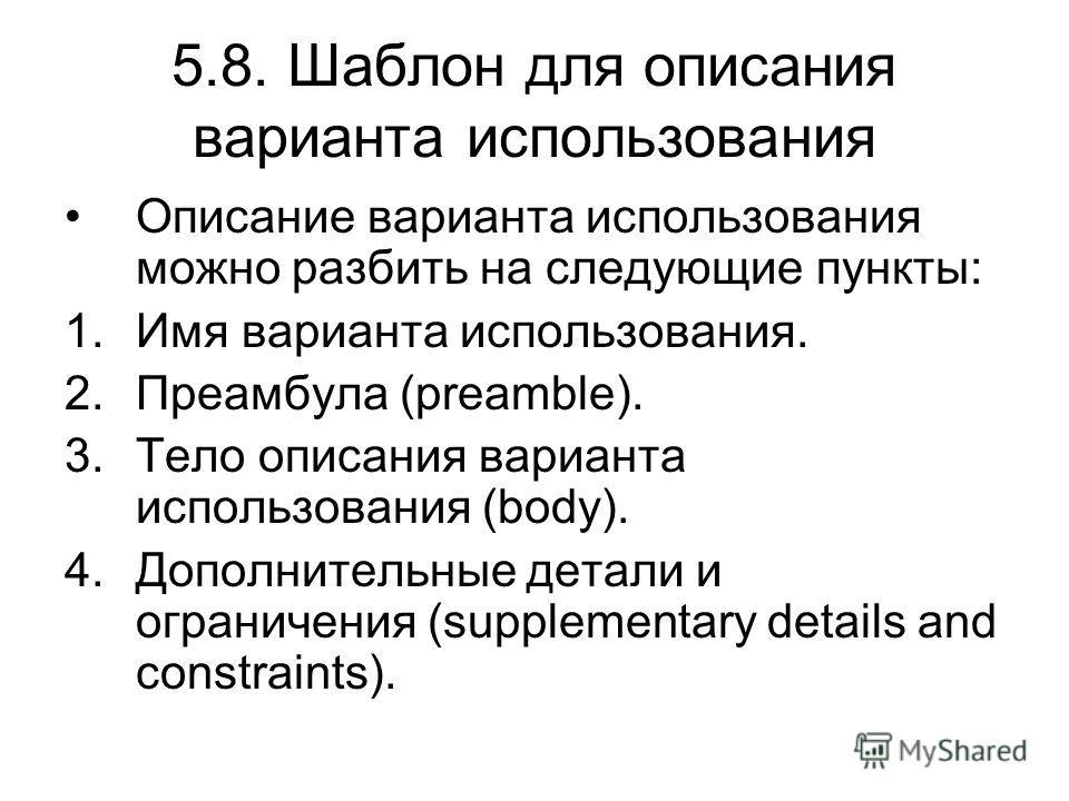 5.8. Шаблон для описания варианта использования Описание варианта использования можно разбить на следующие пункты: 1.Имя варианта использования. 2.Преамбула (preamble). 3.Тело описания варианта использования (body). 4.Дополнительные детали и ограниче