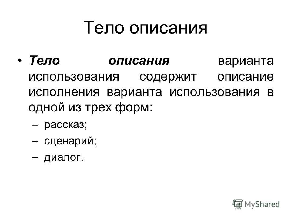 Тело описания Тело описания варианта использования содержит описание исполнения варианта использования в одной из трех форм: – рассказ; – сценарий; – диалог.