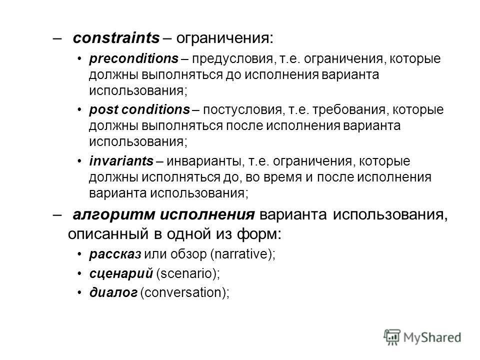 – constraints – ограничения: preconditions – предусловия, т.е. ограничения, которые должны выполняться до исполнения варианта использования; post conditions – постусловия, т.е. требования, которые должны выполняться после исполнения варианта использо