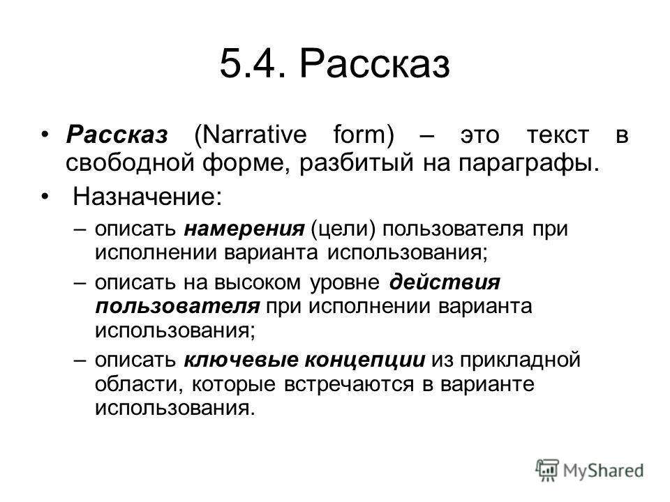 5.4. Рассказ Рассказ (Narrative form) – это текст в свободной форме, разбитый на параграфы. Назначение: –описать намерения (цели) пользователя при исполнении варианта использования; –описать на высоком уровне действия пользователя при исполнении вари