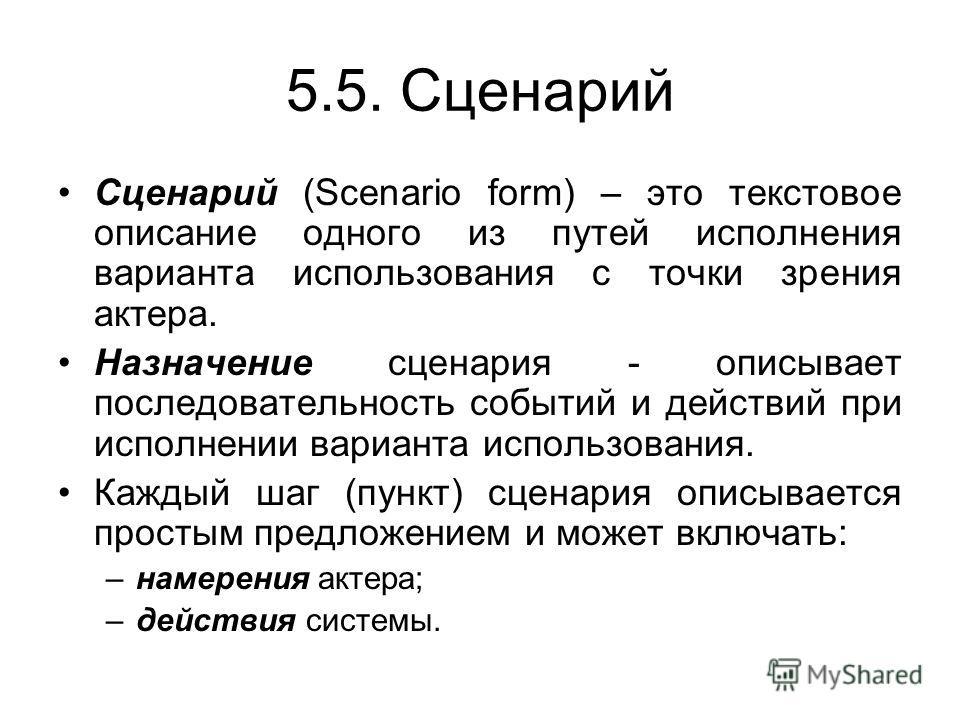 5.5. Сценарий Сценарий (Scenario form) – это текстовое описание одного из путей исполнения варианта использования с точки зрения актера. Назначение сценария - описывает последовательность событий и действий при исполнении варианта использования. Кажд