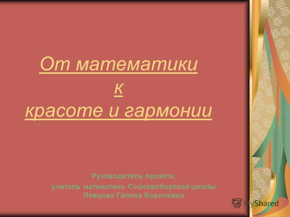 От математики к красоте и гармонии Руководитель проекта: учитель математики Сосновоборской школы Левцова Галина Борисовна