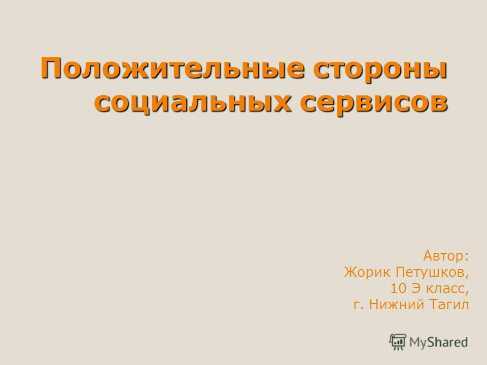 Положительные стороны социальных сервисов Автор: Жорик Петушков, 10 Э класс, г. Нижний Тагил