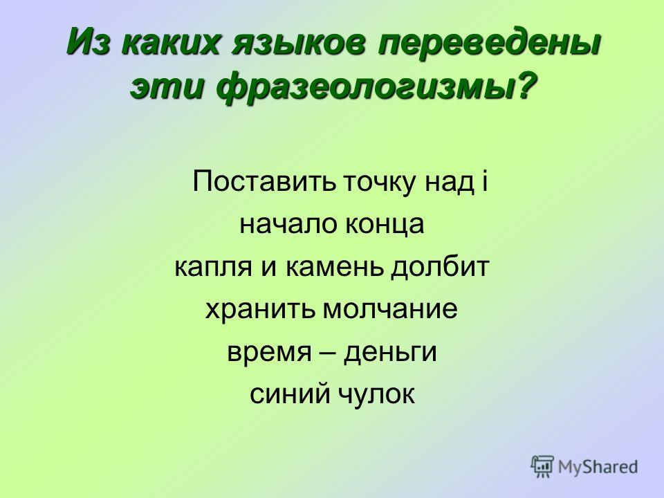 Из каких языков переведены эти фразеологизмы? Поставить точку над i начало конца капля и камень долбит хранить молчание время – деньги синий чулок