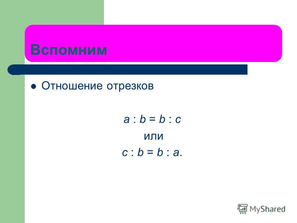 Вспомним Отношение отрезков a : b = b : c или с : b = b : а.