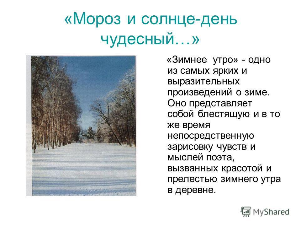 «Мороз и солнце-день чудесный…» «Зимнее утро» - одно из самых ярких и выразительных произведений о зиме. Оно представляет собой блестящую и в то же время непосредственную зарисовку чувств и мыслей поэта, вызванных красотой и прелестью зимнего утра в
